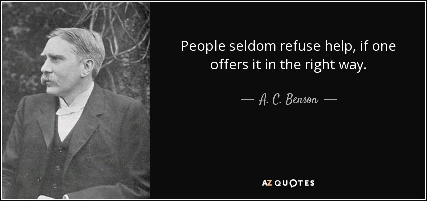 People seldom refuse help, if one offers it in the right way. - A. C. Benson