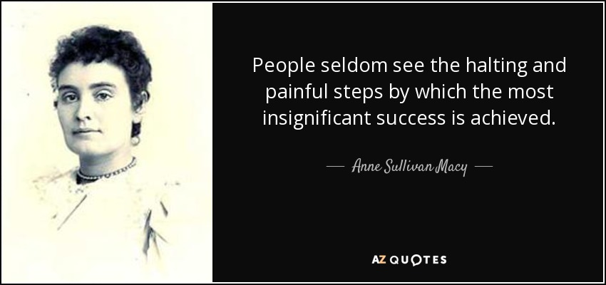 People seldom see the halting and painful steps by which the most insignificant success is achieved. - Anne Sullivan Macy