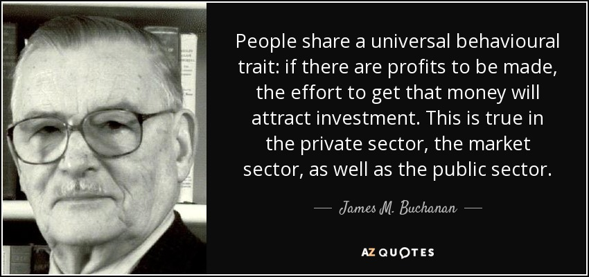 People share a universal behavioural trait: if there are profits to be made, the effort to get that money will attract investment. This is true in the private sector, the market sector, as well as the public sector. - James M. Buchanan