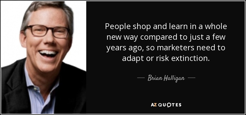 People shop and learn in a whole new way compared to just a few years ago, so marketers need to adapt or risk extinction. - Brian Halligan