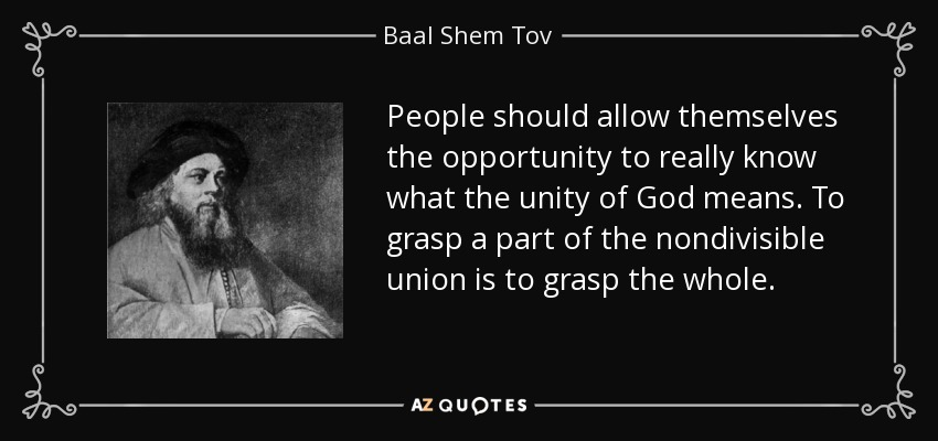 People should allow themselves the opportunity to really know what the unity of God means. To grasp a part of the nondivisible union is to grasp the whole. - Baal Shem Tov
