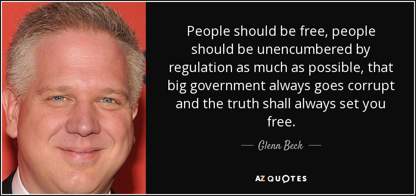People should be free, people should be unencumbered by regulation as much as possible, that big government always goes corrupt and the truth shall always set you free. - Glenn Beck