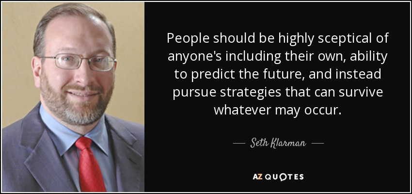 People should be highly sceptical of anyone's including their own, ability to predict the future, and instead pursue strategies that can survive whatever may occur. - Seth Klarman