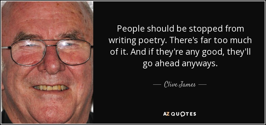 People should be stopped from writing poetry. There's far too much of it. And if they're any good, they'll go ahead anyways. - Clive James