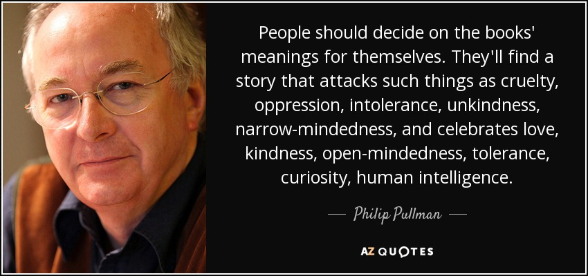 People should decide on the books' meanings for themselves. They'll find a story that attacks such things as cruelty, oppression, intolerance, unkindness, narrow-mindedness, and celebrates love, kindness, open-mindedness, tolerance, curiosity, human intelligence. - Philip Pullman