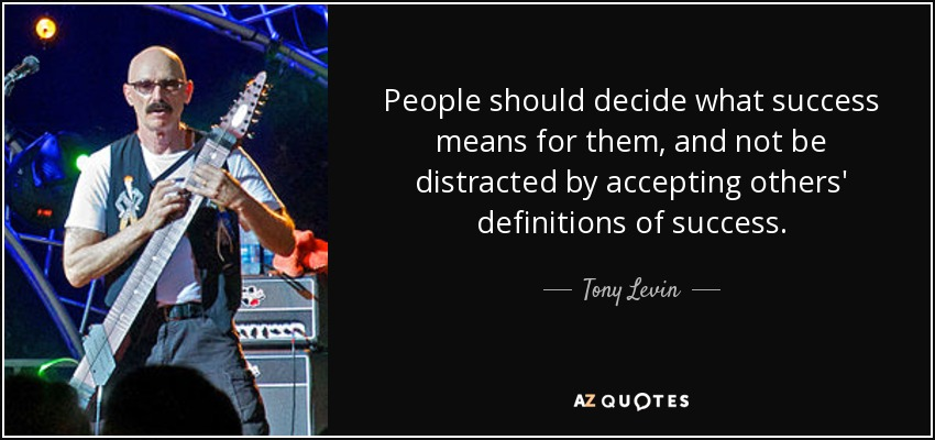 People should decide what success means for them, and not be distracted by accepting others' definitions of success. - Tony Levin