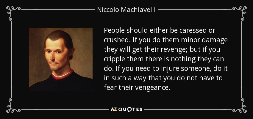People should either be caressed or crushed. If you do them minor damage they will get their revenge; but if you cripple them there is nothing they can do. If you need to injure someone, do it in such a way that you do not have to fear their vengeance. - Niccolo Machiavelli