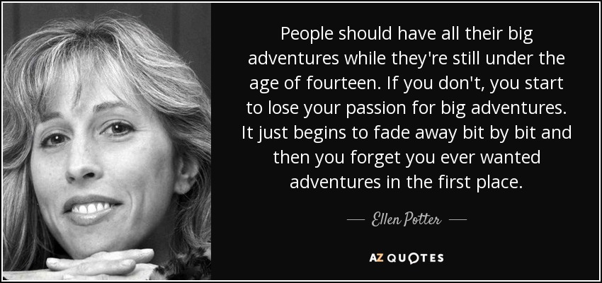 People should have all their big adventures while they're still under the age of fourteen. If you don't, you start to lose your passion for big adventures. It just begins to fade away bit by bit and then you forget you ever wanted adventures in the first place. - Ellen Potter