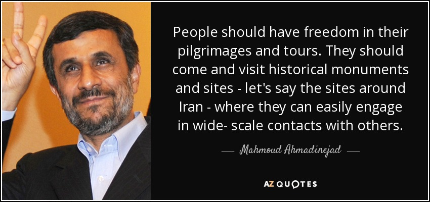 People should have freedom in their pilgrimages and tours. They should come and visit historical monuments and sites - let's say the sites around Iran - where they can easily engage in wide- scale contacts with others. - Mahmoud Ahmadinejad