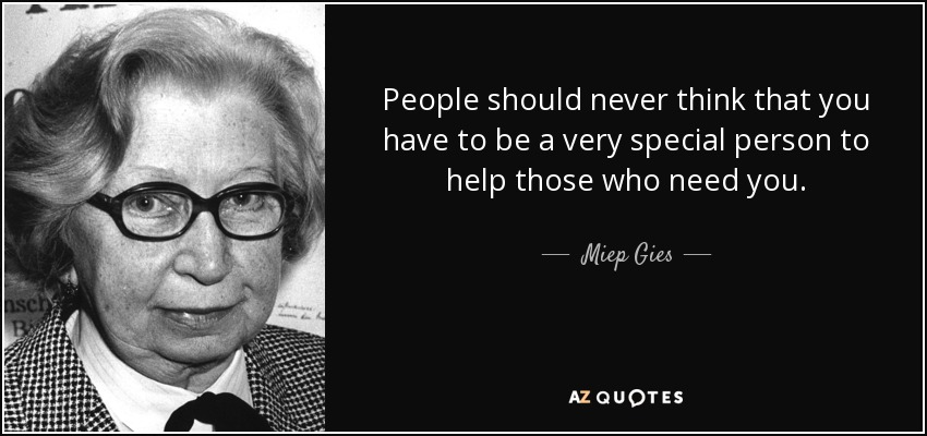 People should never think that you have to be a very special person to help those who need you. - Miep Gies