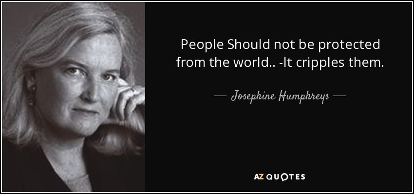 People Should not be protected from the world.. -It cripples them. - Josephine Humphreys