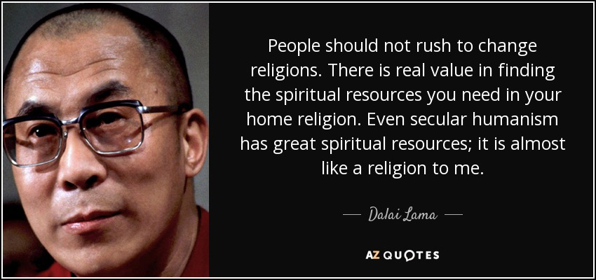 People should not rush to change religions. There is real value in finding the spiritual resources you need in your home religion. Even secular humanism has great spiritual resources; it is almost like a religion to me. - Dalai Lama