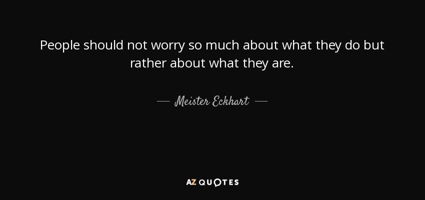 People should not worry so much about what they do but rather about what they are. - Meister Eckhart