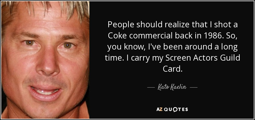 People should realize that I shot a Coke commercial back in 1986. So, you know, I've been around a long time. I carry my Screen Actors Guild Card. - Kato Kaelin