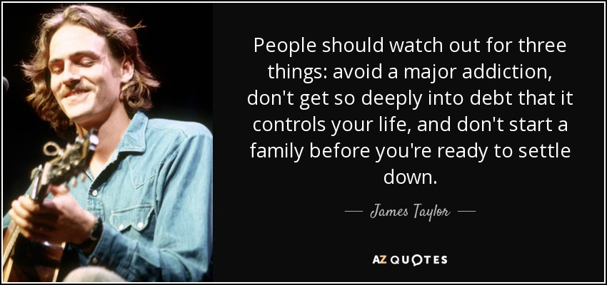 People should watch out for three things: avoid a major addiction, don't get so deeply into debt that it controls your life, and don't start a family before you're ready to settle down. - James Taylor