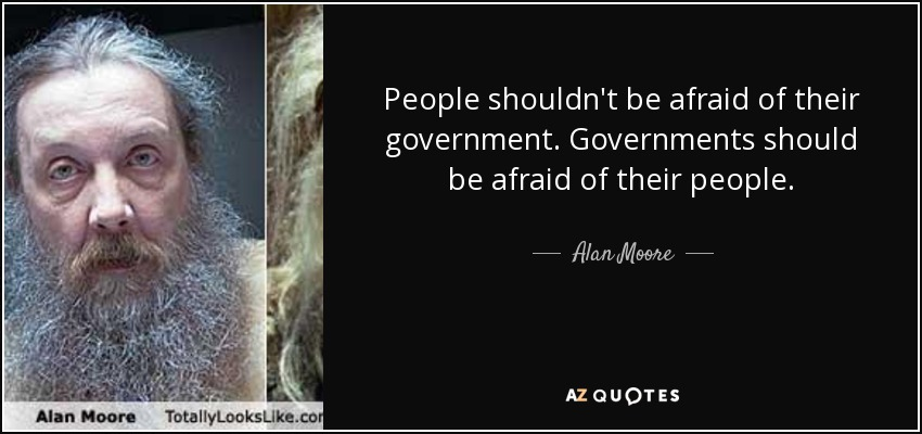 People shouldn't be afraid of their government. Governments should be afraid of their people. - Alan Moore