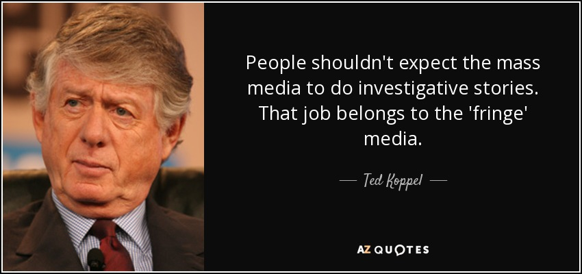 People shouldn't expect the mass media to do investigative stories. That job belongs to the 'fringe' media. - Ted Koppel
