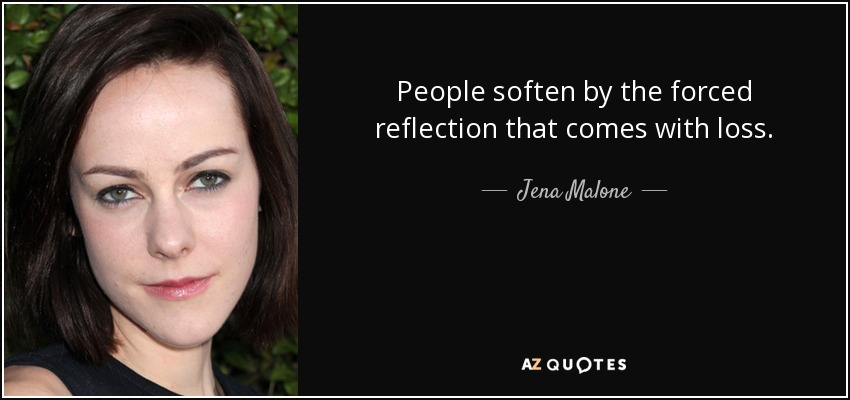 People soften by the forced reflection that comes with loss. - Jena Malone