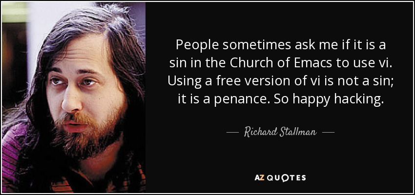 People sometimes ask me if it is a sin in the Church of Emacs to use vi. Using a free version of vi is not a sin; it is a penance. So happy hacking. - Richard Stallman