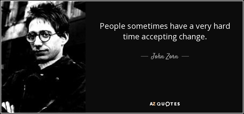 People sometimes have a very hard time accepting change. - John Zorn