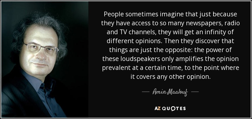 People sometimes imagine that just because they have access to so many newspapers, radio and TV channels, they will get an infinity of different opinions. Then they discover that things are just the opposite: the power of these loudspeakers only amplifies the opinion prevalent at a certain time, to the point where it covers any other opinion. - Amin Maalouf