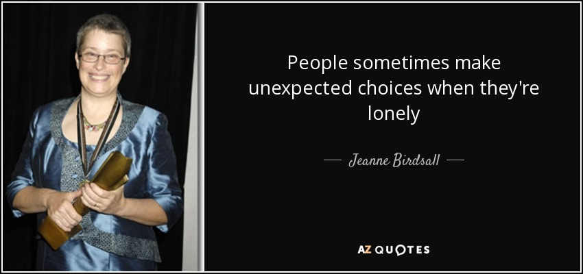 People sometimes make unexpected choices when they're lonely - Jeanne Birdsall