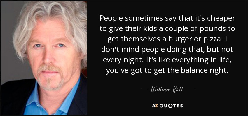 People sometimes say that it's cheaper to give their kids a couple of pounds to get themselves a burger or pizza. I don't mind people doing that, but not every night. It's like everything in life, you've got to get the balance right. - William Katt