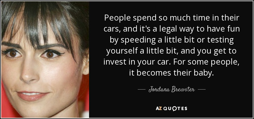 People spend so much time in their cars, and it's a legal way to have fun by speeding a little bit or testing yourself a little bit, and you get to invest in your car. For some people, it becomes their baby. - Jordana Brewster