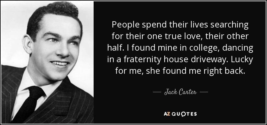 People spend their lives searching for their one true love, their other half. I found mine in college, dancing in a fraternity house driveway. Lucky for me, she found me right back. - Jack Carter
