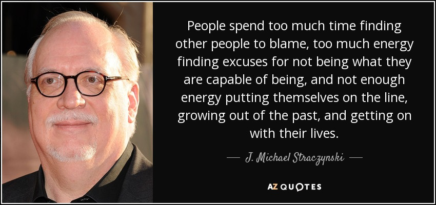 People spend too much time finding other people to blame, too much energy finding excuses for not being what they are capable of being, and not enough energy putting themselves on the line, growing out of the past, and getting on with their lives. - J. Michael Straczynski