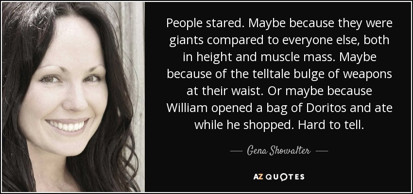 People stared. Maybe because they were giants compared to everyone else, both in height and muscle mass. Maybe because of the telltale bulge of weapons at their waist. Or maybe because William opened a bag of Doritos and ate while he shopped. Hard to tell. - Gena Showalter