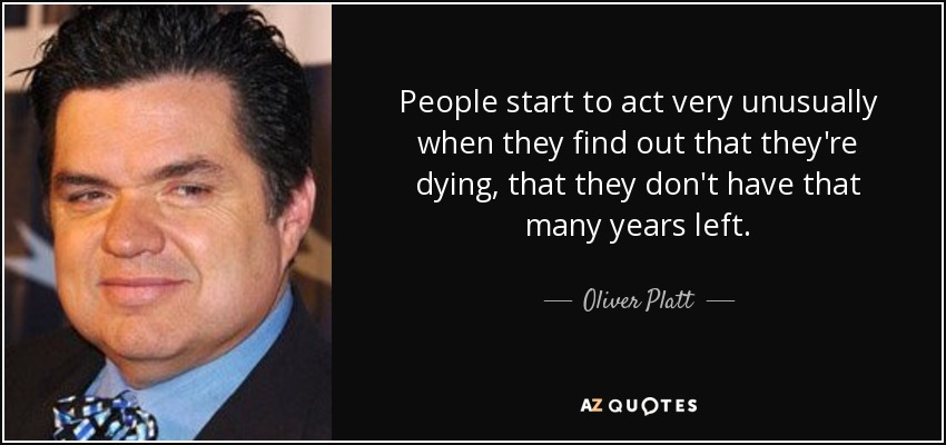 People start to act very unusually when they find out that they're dying, that they don't have that many years left. - Oliver Platt