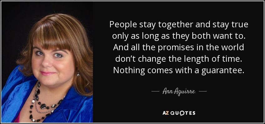 People stay together and stay true only as long as they both want to. And all the promises in the world don't change the length of time. Nothing comes with a guarantee. - Ann Aguirre