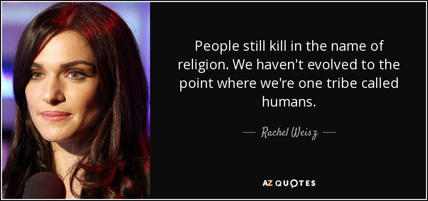 People still kill in the name of religion. We haven't evolved to the point where we're one tribe called humans. - Rachel Weisz