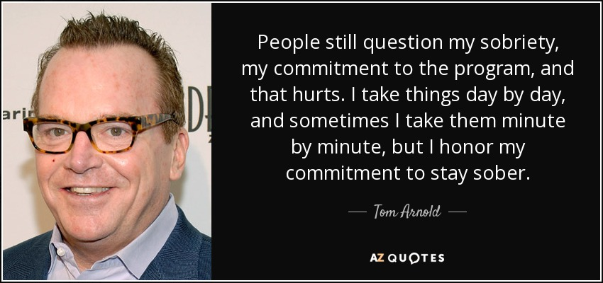 People still question my sobriety, my commitment to the program, and that hurts. I take things day by day, and sometimes I take them minute by minute, but I honor my commitment to stay sober. - Tom Arnold