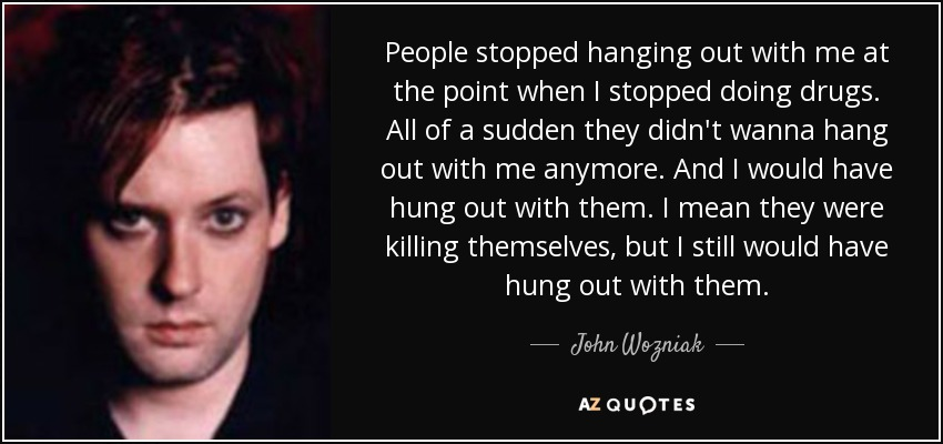People stopped hanging out with me at the point when I stopped doing drugs. All of a sudden they didn't wanna hang out with me anymore. And I would have hung out with them. I mean they were killing themselves, but I still would have hung out with them. - John Wozniak