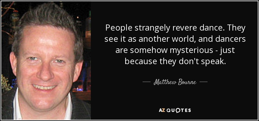 People strangely revere dance. They see it as another world, and dancers are somehow mysterious - just because they don't speak. - Matthew Bourne