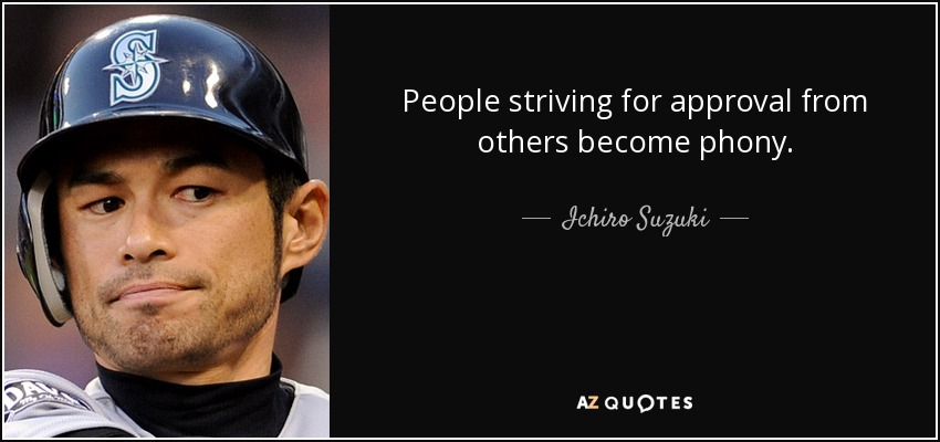 People striving for approval from others become phony. - Ichiro Suzuki