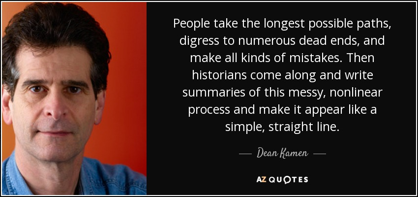 People take the longest possible paths, digress to numerous dead ends, and make all kinds of mistakes. Then historians come along and write summaries of this messy, nonlinear process and make it appear like a simple, straight line. - Dean Kamen