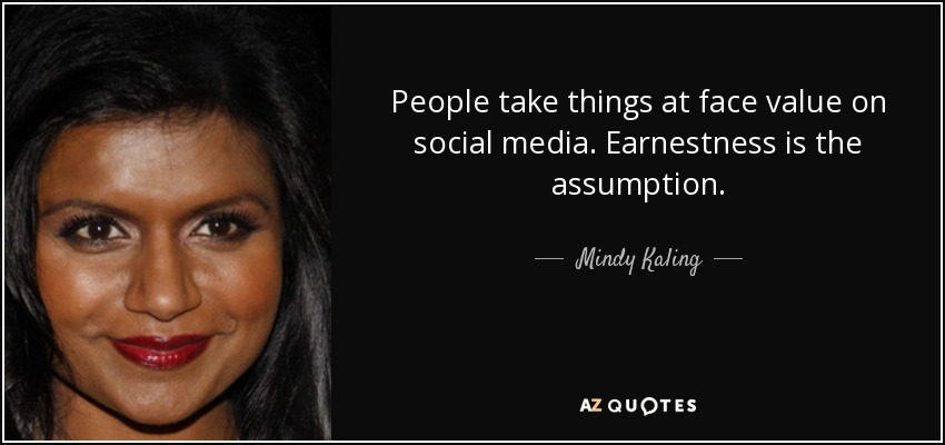 People take things at face value on social media. Earnestness is the assumption. - Mindy Kaling