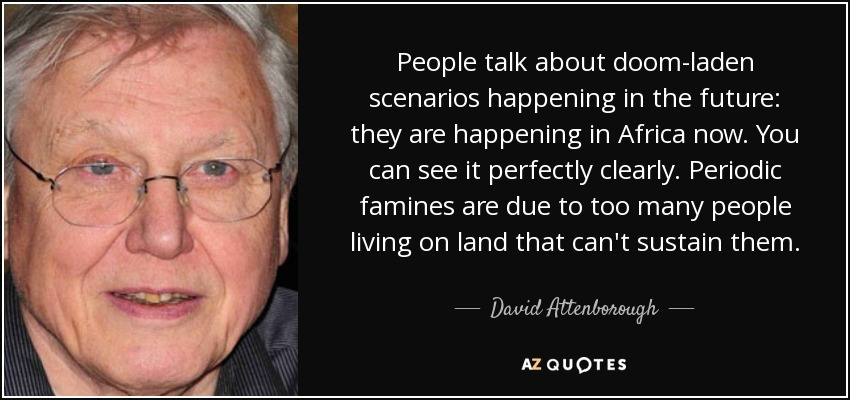 People talk about doom-laden scenarios happening in the future: they are happening in Africa now. You can see it perfectly clearly. Periodic famines are due to too many people living on land that can't sustain them. - David Attenborough