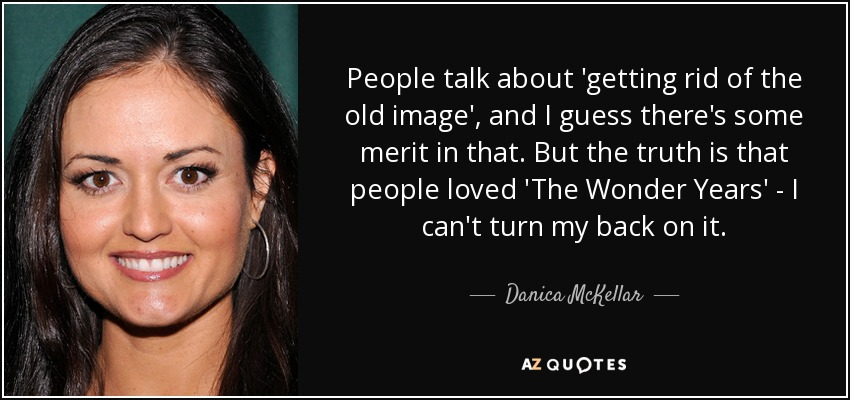 People talk about 'getting rid of the old image', and I guess there's some merit in that. But the truth is that people loved 'The Wonder Years' - I can't turn my back on it. - Danica McKellar