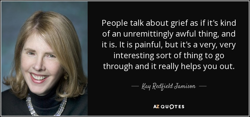 People talk about grief as if it's kind of an unremittingly awful thing, and it is. It is painful, but it's a very, very interesting sort of thing to go through and it really helps you out. - Kay Redfield Jamison