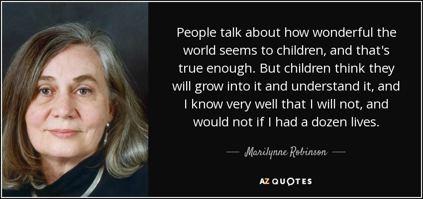 People talk about how wonderful the world seems to children, and that's true enough. But children think they will grow into it and understand it, and I know very well that I will not, and would not if I had a dozen lives. - Marilynne Robinson