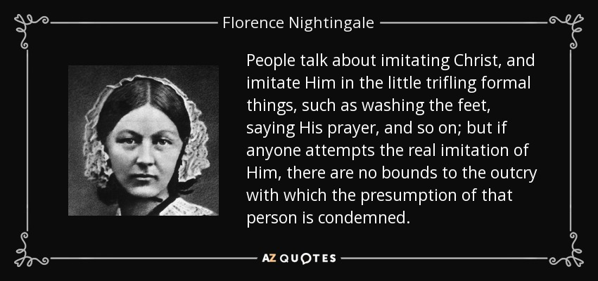 People talk about imitating Christ, and imitate Him in the little trifling formal things, such as washing the feet, saying His prayer, and so on; but if anyone attempts the real imitation of Him, there are no bounds to the outcry with which the presumption of that person is condemned. - Florence Nightingale