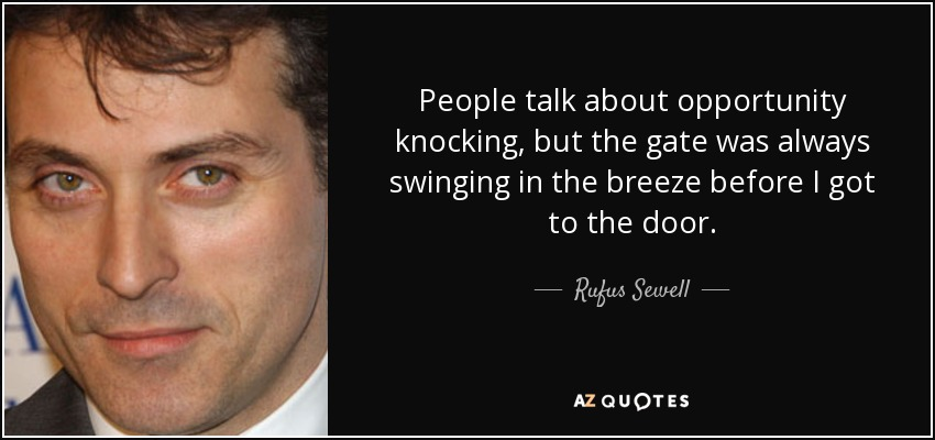 People talk about opportunity knocking, but the gate was always swinging in the breeze before I got to the door. - Rufus Sewell