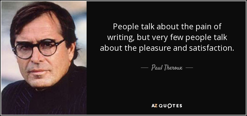 People talk about the pain of writing, but very few people talk about the pleasure and satisfaction. - Paul Theroux