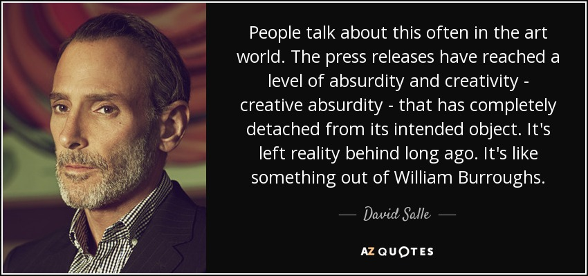 People talk about this often in the art world. The press releases have reached a level of absurdity and creativity - creative absurdity - that has completely detached from its intended object. It's left reality behind long ago. It's like something out of William Burroughs. - David Salle