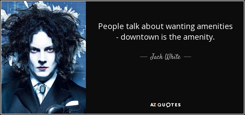 People talk about wanting amenities - downtown is the amenity. - Jack White