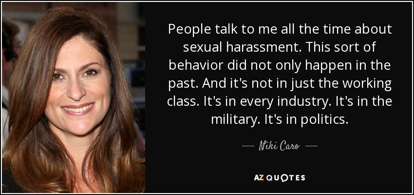 People talk to me all the time about sexual harassment. This sort of behavior did not only happen in the past. And it's not in just the working class. It's in every industry. It's in the military. It's in politics. - Niki Caro